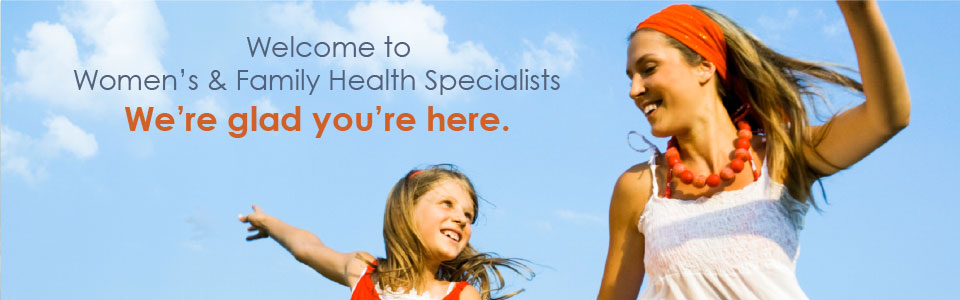Welcome to Women's and Family Health Specialists.  We're glad you're here.